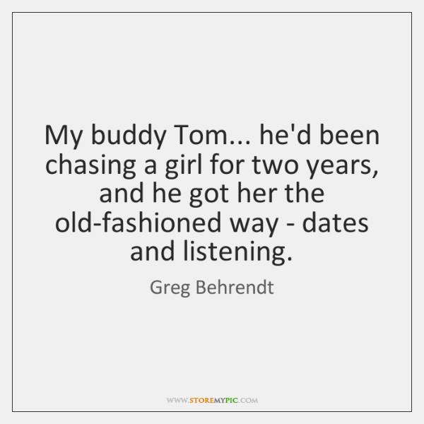 My buddy Tom... he'd been chasing a girl for two years, and ...