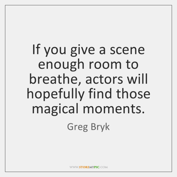 If you give a scene enough room to breathe, actors will hopefully ...
