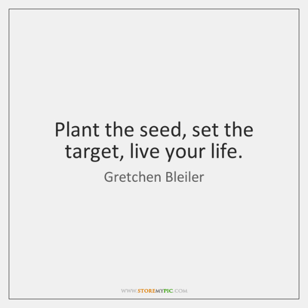 Plant the seed, set the target, live your life.