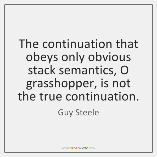 The continuation that obeys only obvious stack semantics, O grasshopper, is not ...