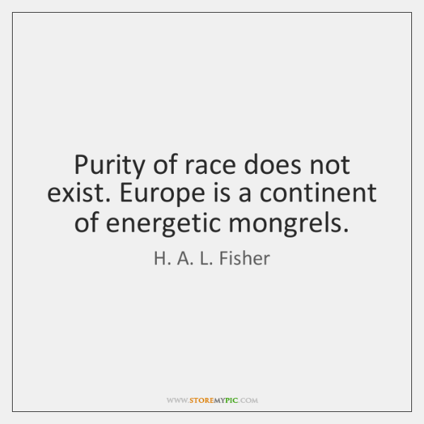 Purity of race does not exist. Europe is a continent of energetic ...