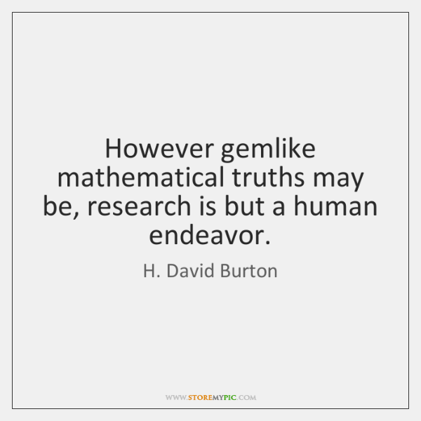 However gemlike mathematical truths may be, research is but a human endeavor.