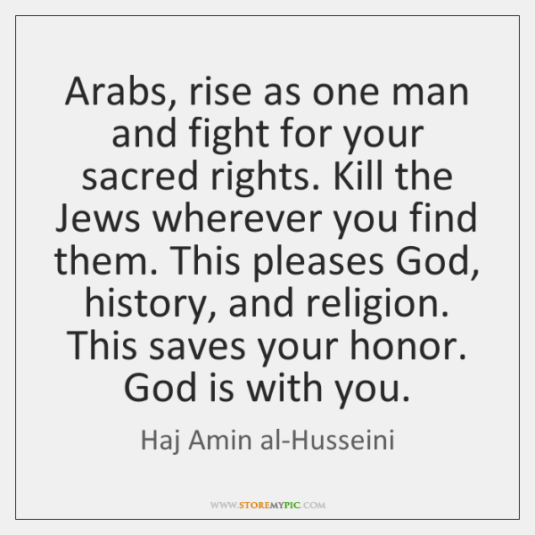 Arabs, rise as one man and fight for your sacred rights. Kill ...