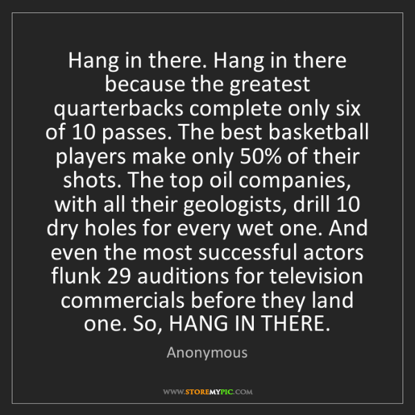 Anonymous: Hang in there. Hang in there because the greatest quarterbacks...