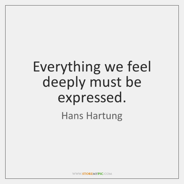 Everything we feel deeply must be expressed.