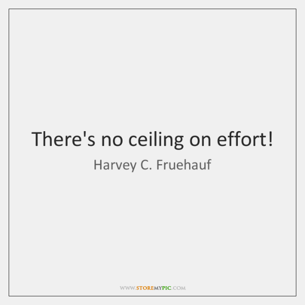 There's no ceiling on effort!