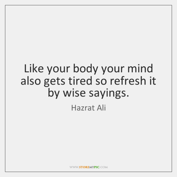 Like your body your mind also gets tired so refresh it by ...