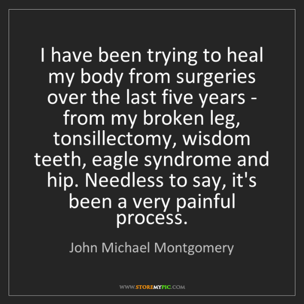 John Michael Montgomery: I have been trying to heal my body from surgeries over...