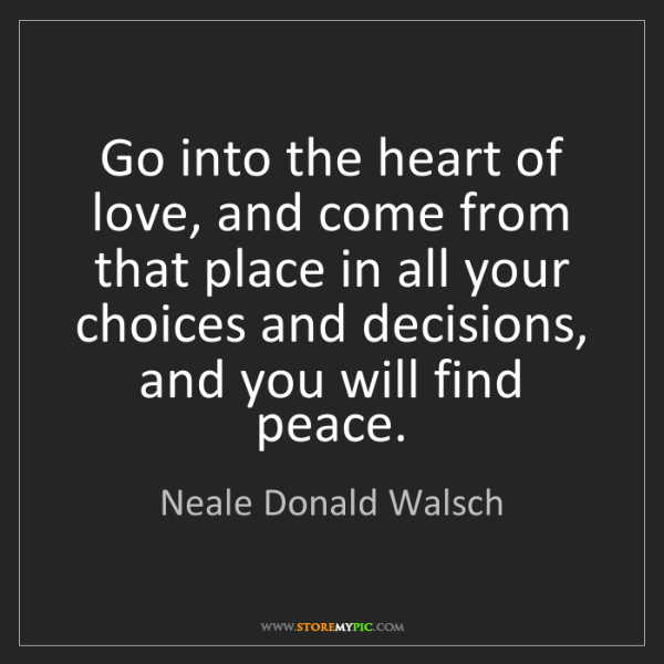 Neale Donald Walsch: Go into the heart of love, and come from that place in...