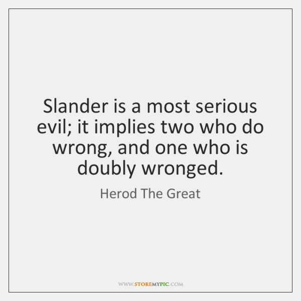 Slander is a most serious evil; it implies two who do wrong, ...