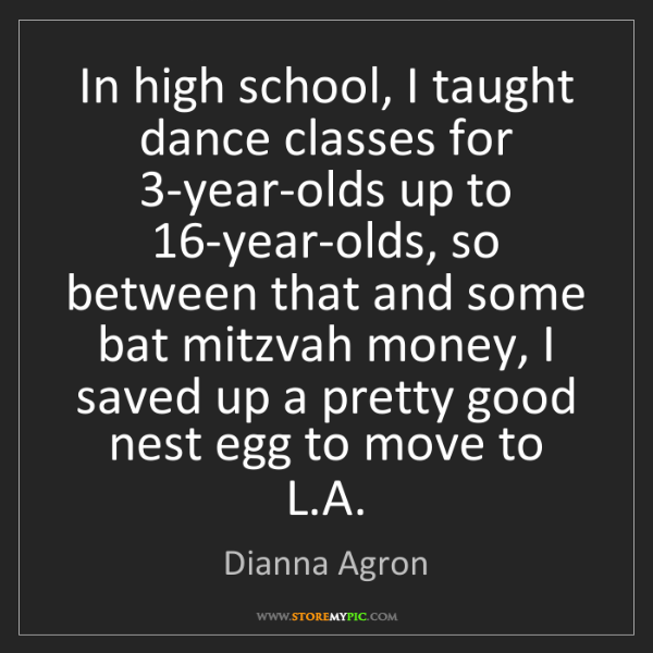 Dianna Agron: In high school, I taught dance classes for 3-year-olds...