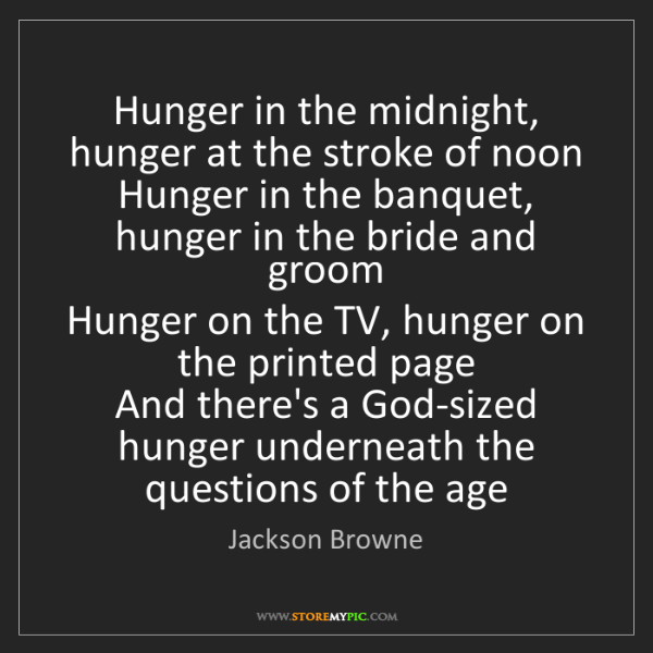Jackson Browne: Hunger in the midnight, hunger at the stroke of noon...