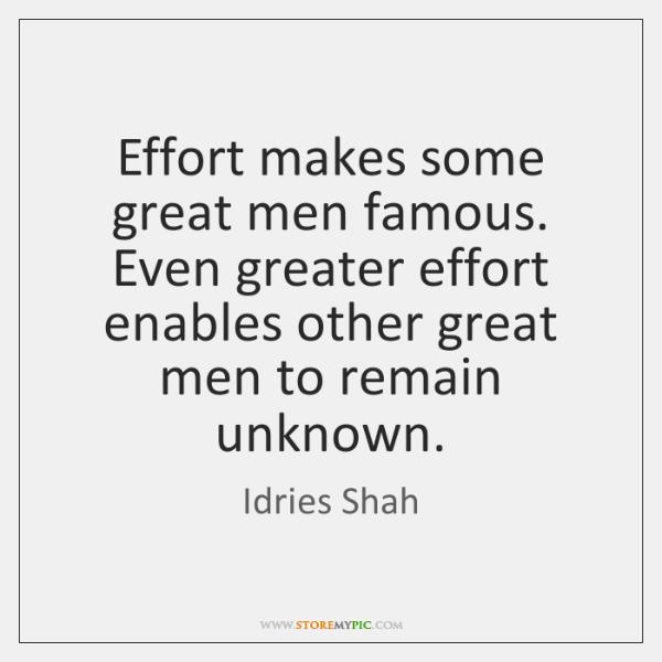 Effort makes some great men famous. Even greater effort enables other great ...