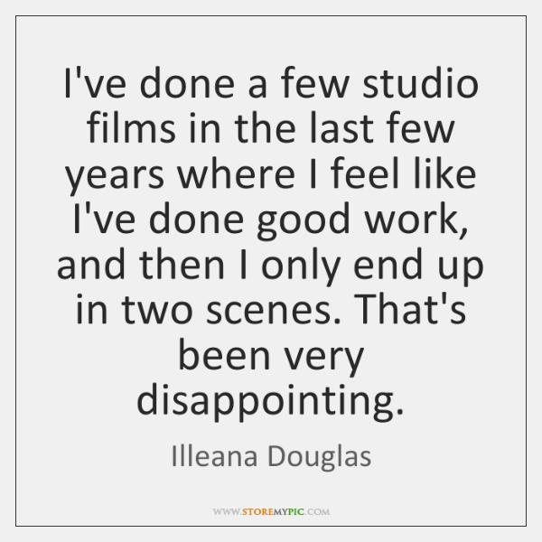 I've done a few studio films in the last few years where ...