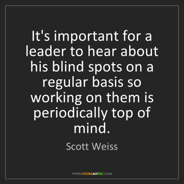 Scott Weiss: It's important for a leader to hear about his blind spots...