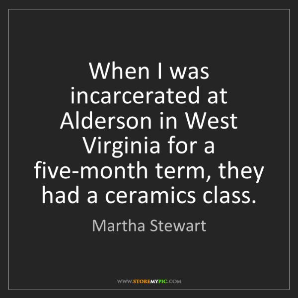 Martha Stewart: When I was incarcerated at Alderson in West Virginia...