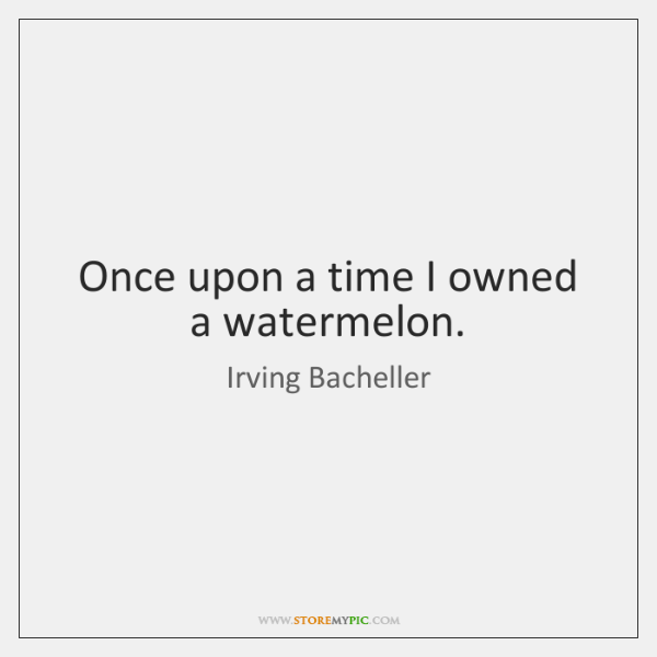 Once upon a time I owned a watermelon.