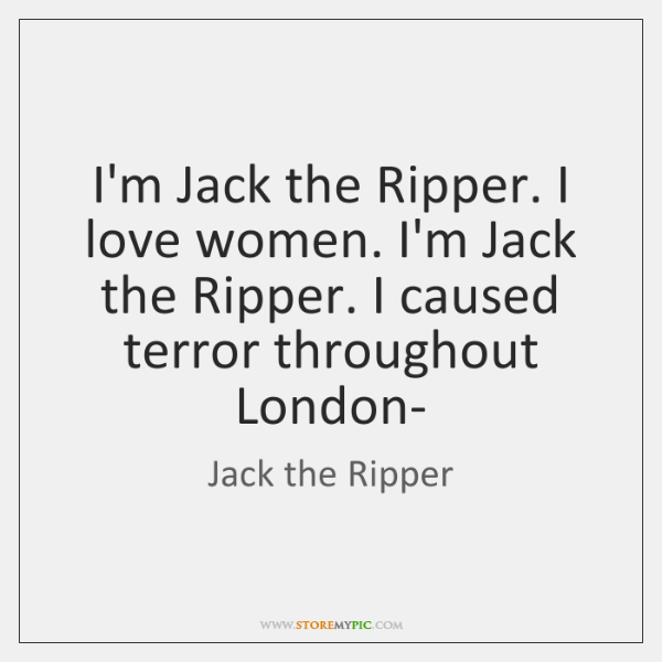 I'm Jack the Ripper. I love women. I'm Jack the Ripper. I ...