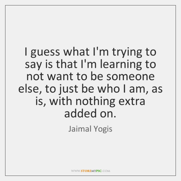 I guess what I'm trying to say is that I'm learning to ...