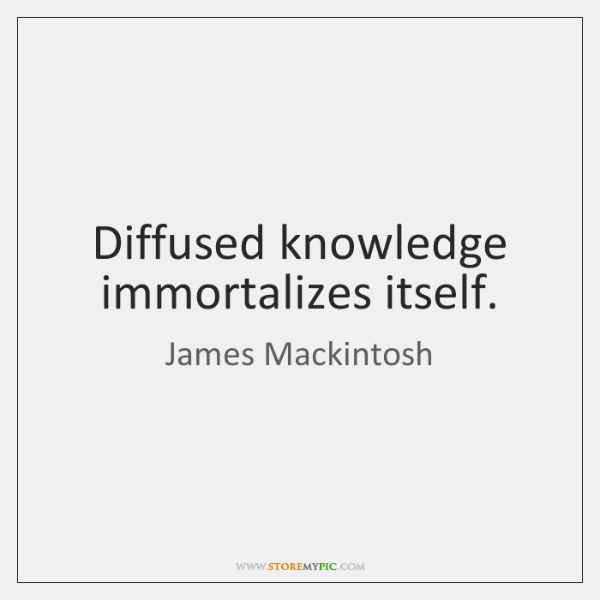 Diffused knowledge immortalizes itself.