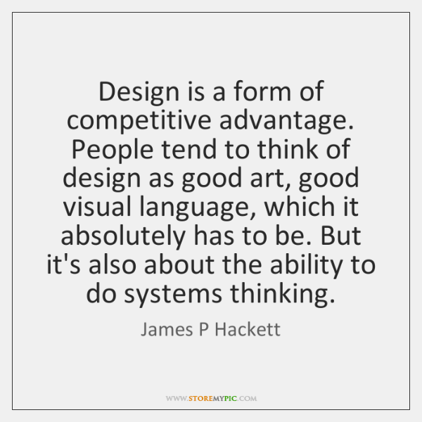Design is a form of competitive advantage. People tend to think of ...