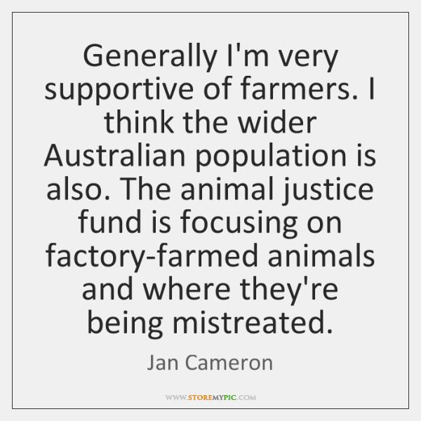 Generally I'm very supportive of farmers. I think the wider Australian population ...
