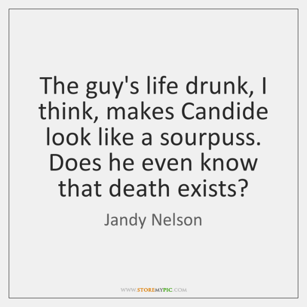 The guy's life drunk, I think, makes Candide look like a sourpuss. ...
