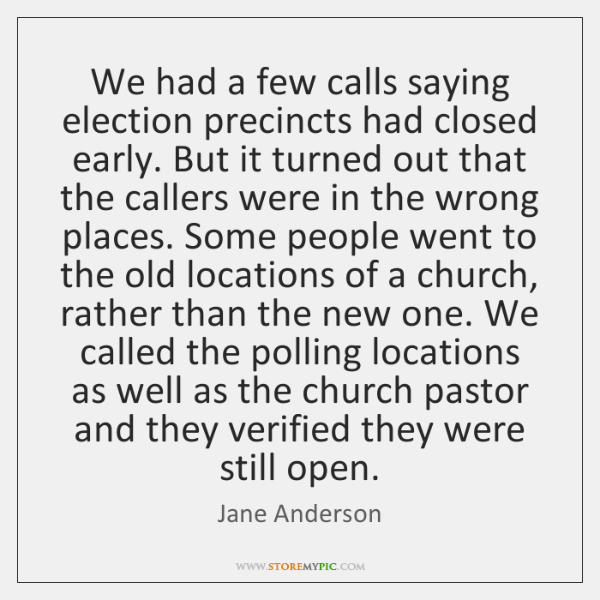We had a few calls saying election precincts had closed early. But ...