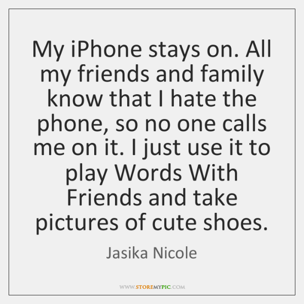 My iPhone stays on. All my friends and family know that I ...