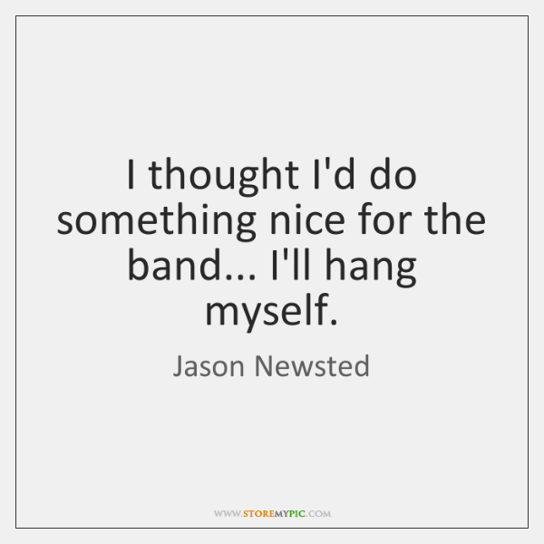 I thought I'd do something nice for the band... I'll hang myself.