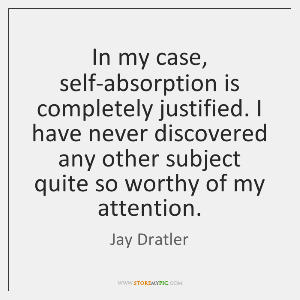 In my case, self-absorption is completely justified. I have never discovered any ...