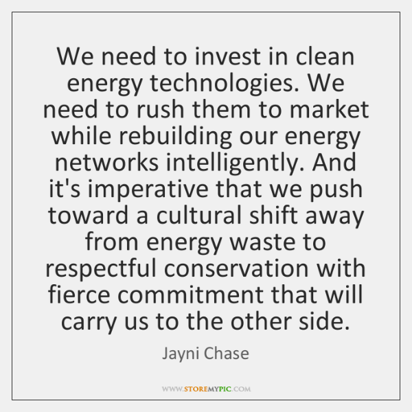 We need to invest in clean energy technologies. We need to rush ...