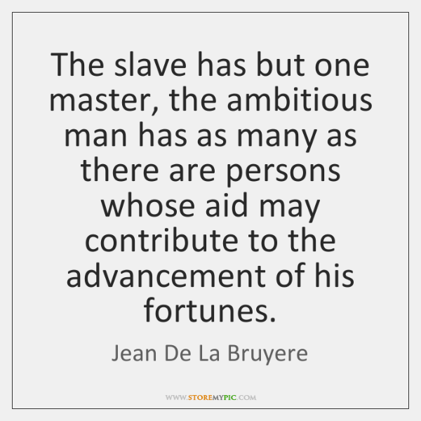 The slave has but one master, the ambitious man has as many ...