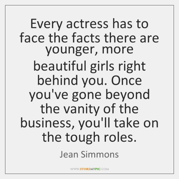 Every actress has to face the facts there are younger, more beautiful ...
