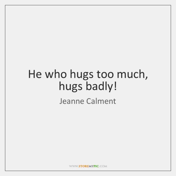 He who hugs too much, hugs badly!