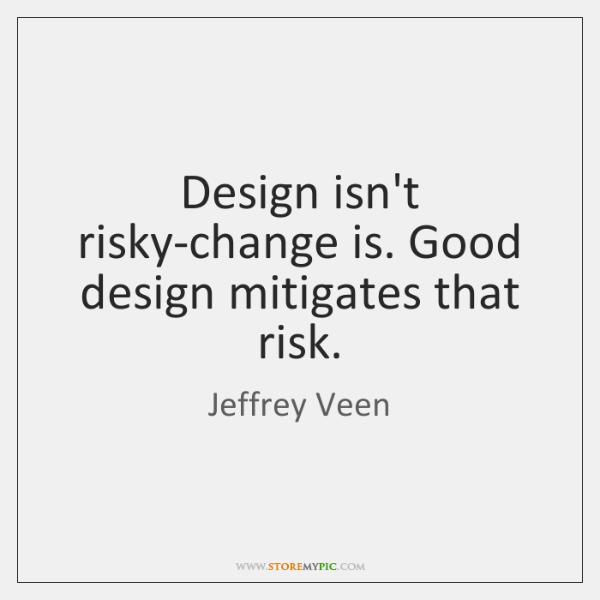 Design isn't risky-change is. Good design mitigates that risk.