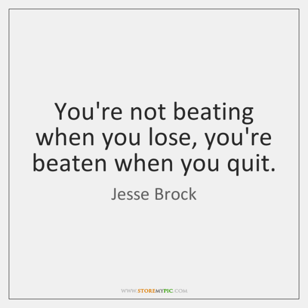 You're not beating when you lose, you're beaten when you quit.
