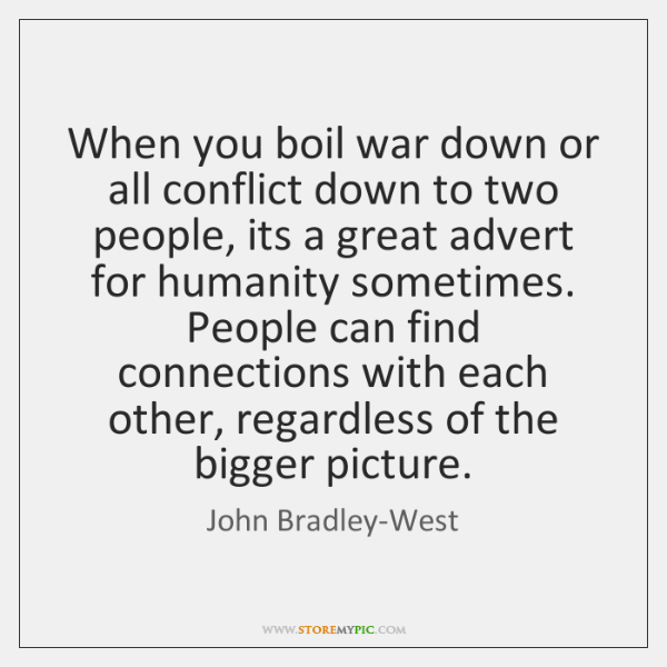 When you boil war down or all conflict down to two people, ...