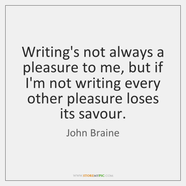 Writing's not always a pleasure to me, but if I'm not writing ...