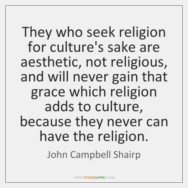 They who seek religion for culture's sake are aesthetic, not religious, and ...
