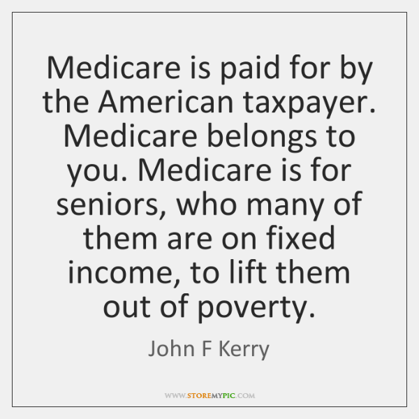 Medicare is paid for by the American taxpayer. Medicare belongs to you. ...