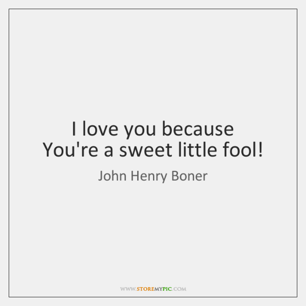 I love you because   You're a sweet little fool!