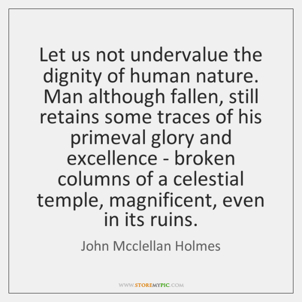 Let us not undervalue the dignity of human nature. Man although fallen, ...