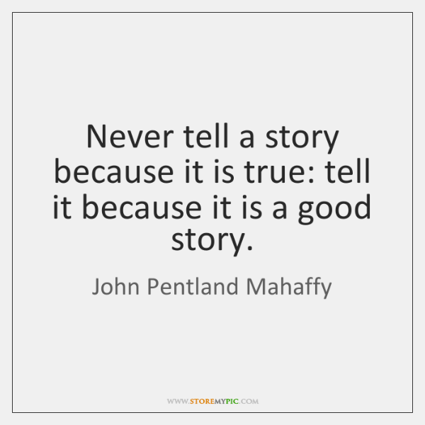 Never tell a story because it is true: tell it because it ...