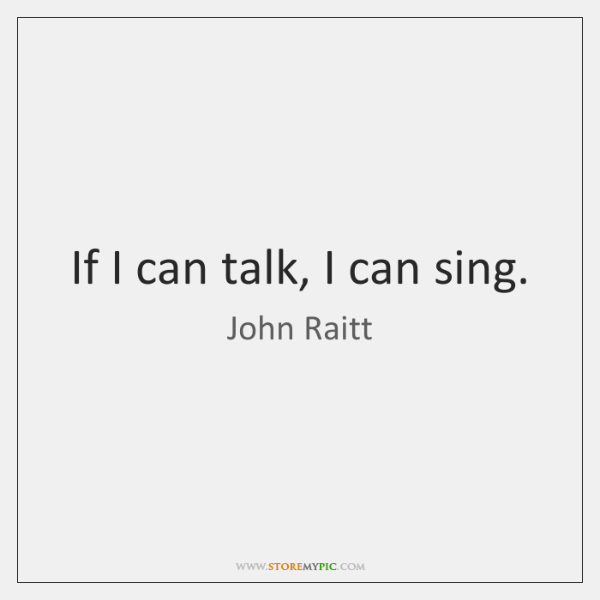 If I can talk, I can sing.