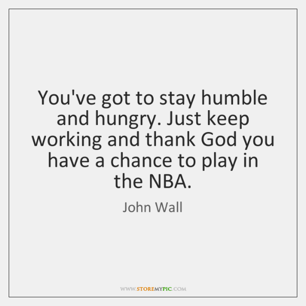 You've got to stay humble and hungry. Just keep working and thank ...