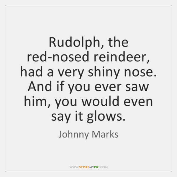 Rudolph, the red-nosed reindeer, had a very shiny nose. And if you ...
