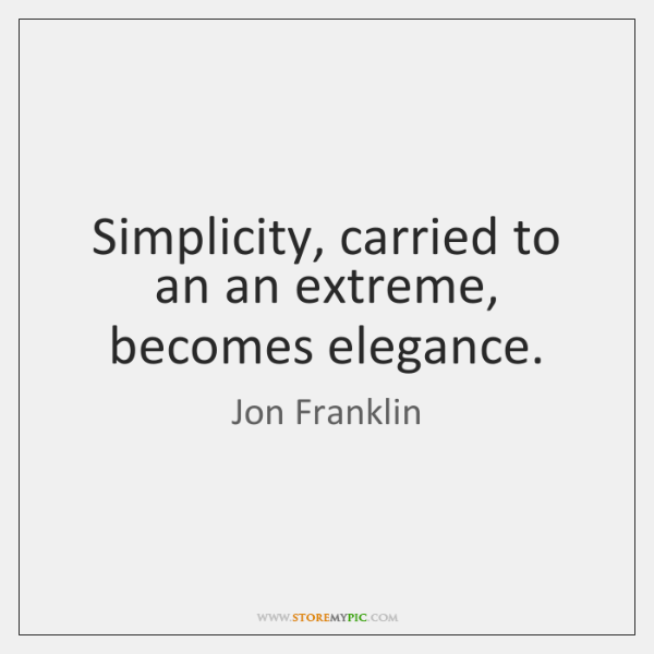 Simplicity, carried to an an extreme, becomes elegance.