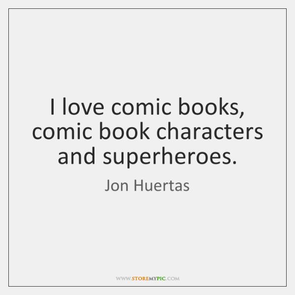 I love comic books, comic book characters and superheroes.