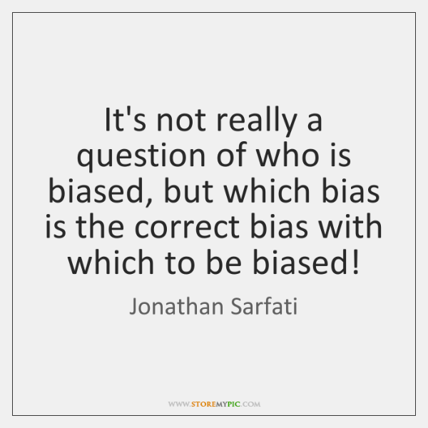 It's not really a question of who is biased, but which bias ...